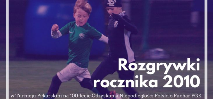 Turniej Piłkarski na 100- lecie Odzyskania Niepodległości Polski o Puchar PGE – ROZGRYWKI ROCZNIKA 2010
