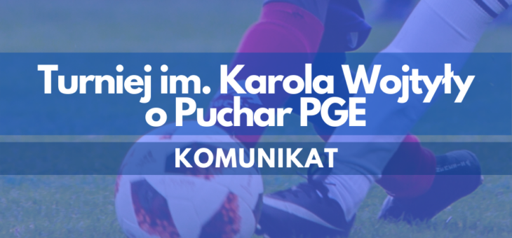 Turniej im. Karola Wojtyły o Puchar PGE – Komunikat